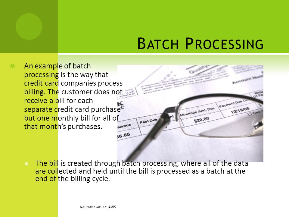 B ATCH P ROCESSING An example of batch processing is the way that credit card companies process billing. The customer does not receive a bill for each