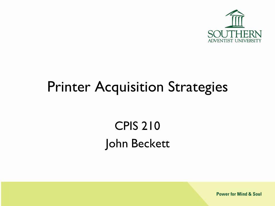 Printer Acquisition Strategies CPIS 210 John Beckett