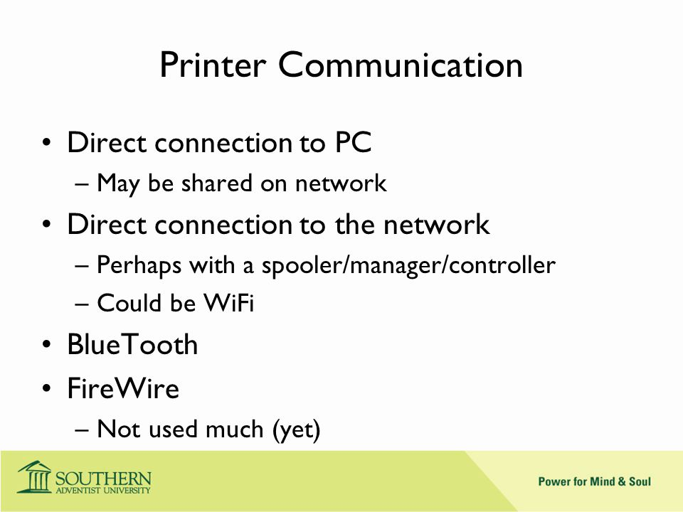 Printer Communication Direct connection to PC –May be shared on network Direct connection to the network –Perhaps with a spooler/manager/controller –Could be WiFi BlueTooth FireWire –Not used much (yet)