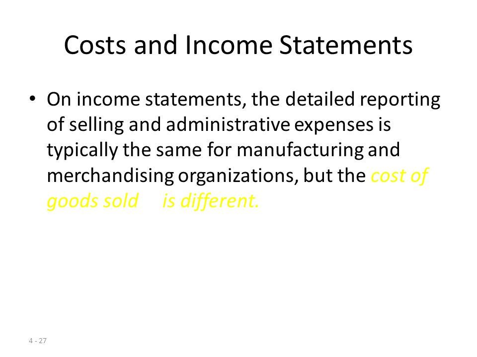 4 - 26 Financial Statement Presentation – Manufacturing Companies Finished Goods Inventory Finished Goods Inventory Sales Cost of Goods Sold (an expense) Cost of Goods Sold (an expense) Selling and Administrative Expenses Selling and Administrative Expenses Balance Sheet Income Statement – Equals Gross Margin Equals Operating Income – Expiration Period Costs Direct Material Inventory Direct Material Inventory Work-in- Process Inventory Work-in- Process Inventory