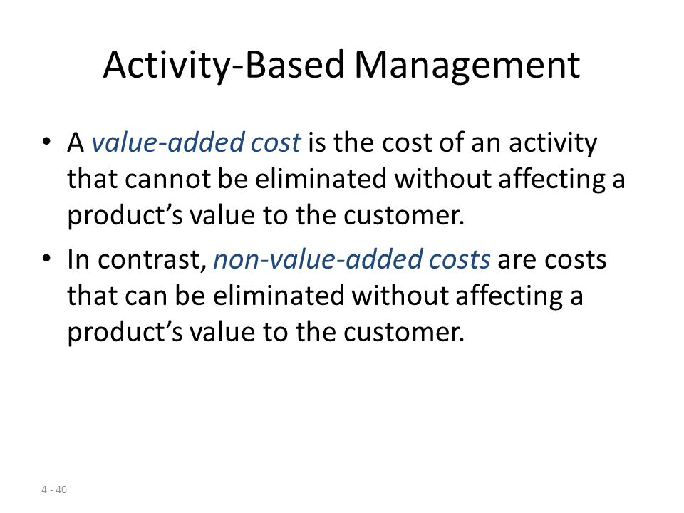 4 - 39 Activity-Based Management Activity-based management aims to improve the value received by customers and to improve profits by identifying opportunities for improvements in strategy and operations.