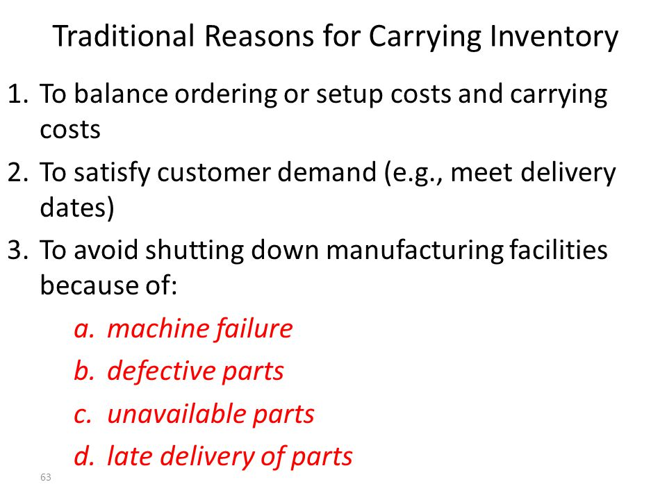 62 Inventory Costs (continued) 3.Stock-Out Costs: The costs of not having sufficient inventory Examples:lost sales, costs of expediting (extra setup, transportation, etc.) and the costs of interrupted production.