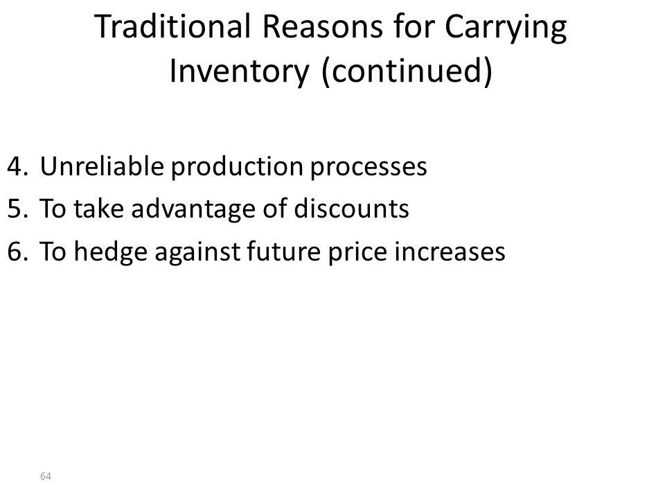63 Traditional Reasons for Carrying Inventory 1.To balance ordering or setup costs and carrying costs 2.To satisfy customer demand (e.g., meet delivery dates) 3.To avoid shutting down manufacturing facilities because of: a.machine failure b.defective parts c.unavailable parts d.late delivery of parts