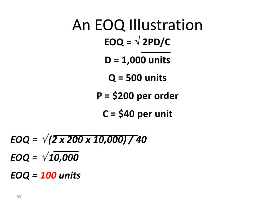 68 Economic-Order-Quantity Decision Model The formula for the EOQ model is: EOQ = D = Demand in units for a specified time period P = Relevant ordering costs per purchase order C = Relevant carrying costs of one unit in stock for the time period used for D