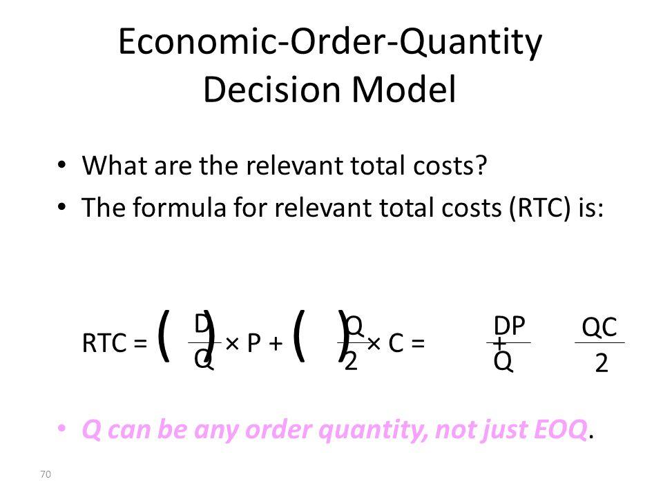 69 An EOQ Illustration EOQ = 2PD/C D = 1,000 units Q = 500 units P = $200 per order C = $40 per unit EOQ = (2 x 200 x 10,000) / 40 EOQ = 10,000 EOQ =