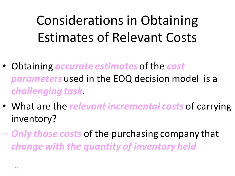 71 Economic-Order-Quantity Decision Model Relevant Total Costs (Dollars) 2,000 4,000 6,000 8,000 10,000 5,434 6001,2001,8002,400988 EOQ Annual relevant carrying costs Annual relevant total costs Annual relevant ordering costs Order Quantity (Units)