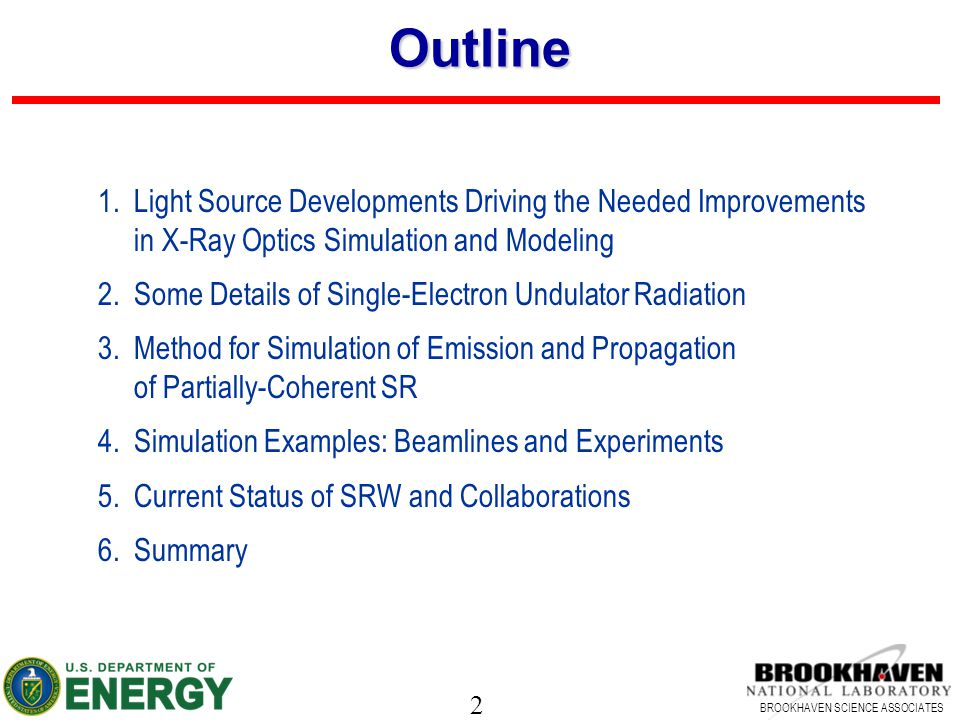 2 BROOKHAVEN SCIENCE ASSOCIATES Outline 1.Light Source Developments Driving the Needed Improvements in X-Ray Optics Simulation and Modeling 2.Some Det