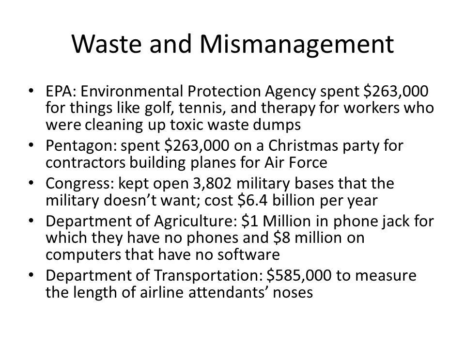 Waste and Mismanagement EPA: Environmental Protection Agency spent $263,000 for things like golf, tennis, and therapy for workers who were cleaning up toxic waste dumps Pentagon: spent $263,000 on a Christmas party for contractors building planes for Air Force Congress: kept open 3,802 military bases that the military doesnt want; cost $6.4 billion per year Department of Agriculture: $1 Million in phone jack for which they have no phones and $8 million on computers that have no software Department of Transportation: $585,000 to measure the length of airline attendants noses