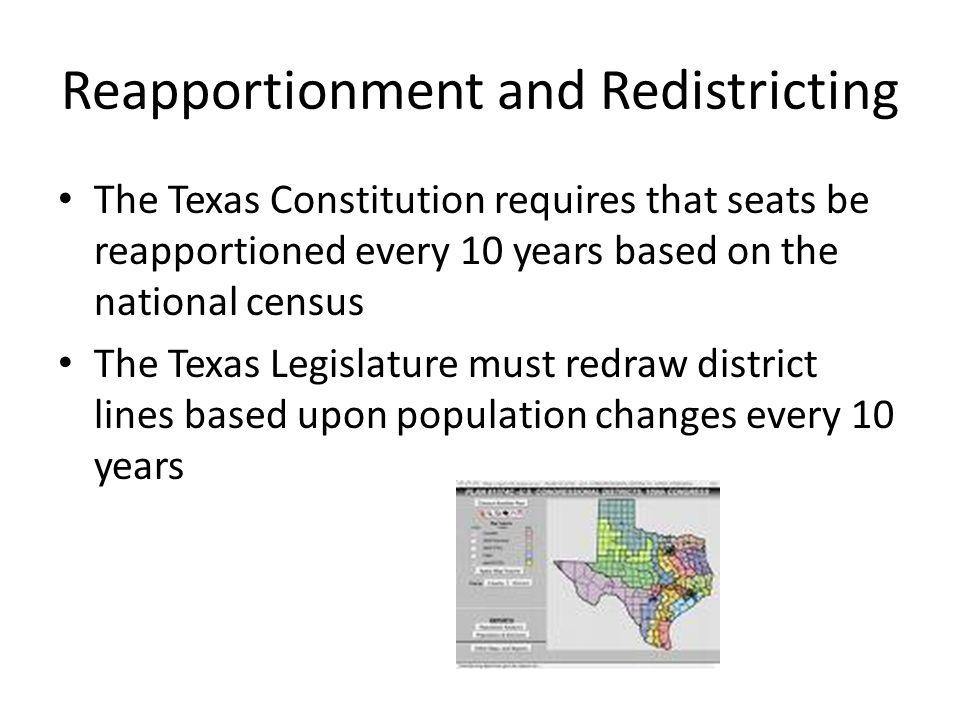 Reapportionment and Redistricting The Texas Constitution requires that seats be reapportioned every 10 years based on the national census The Texas Legislature must redraw district lines based upon population changes every 10 years