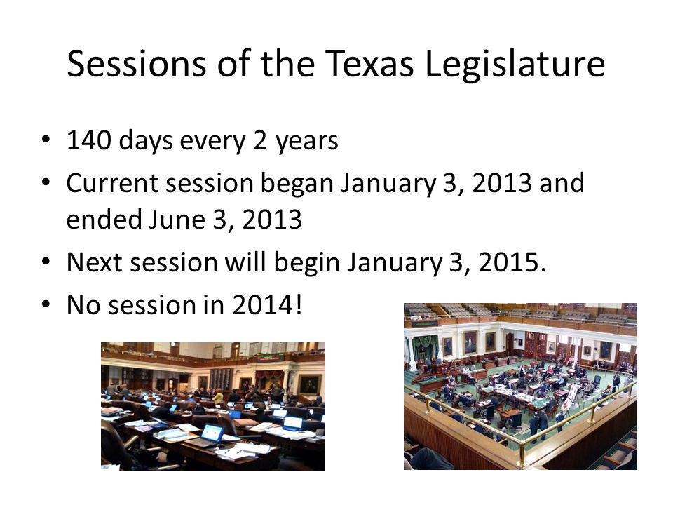 Sessions of the Texas Legislature 140 days every 2 years Current session began January 3, 2013 and ended June 3, 2013 Next session will begin January 3, 2015.