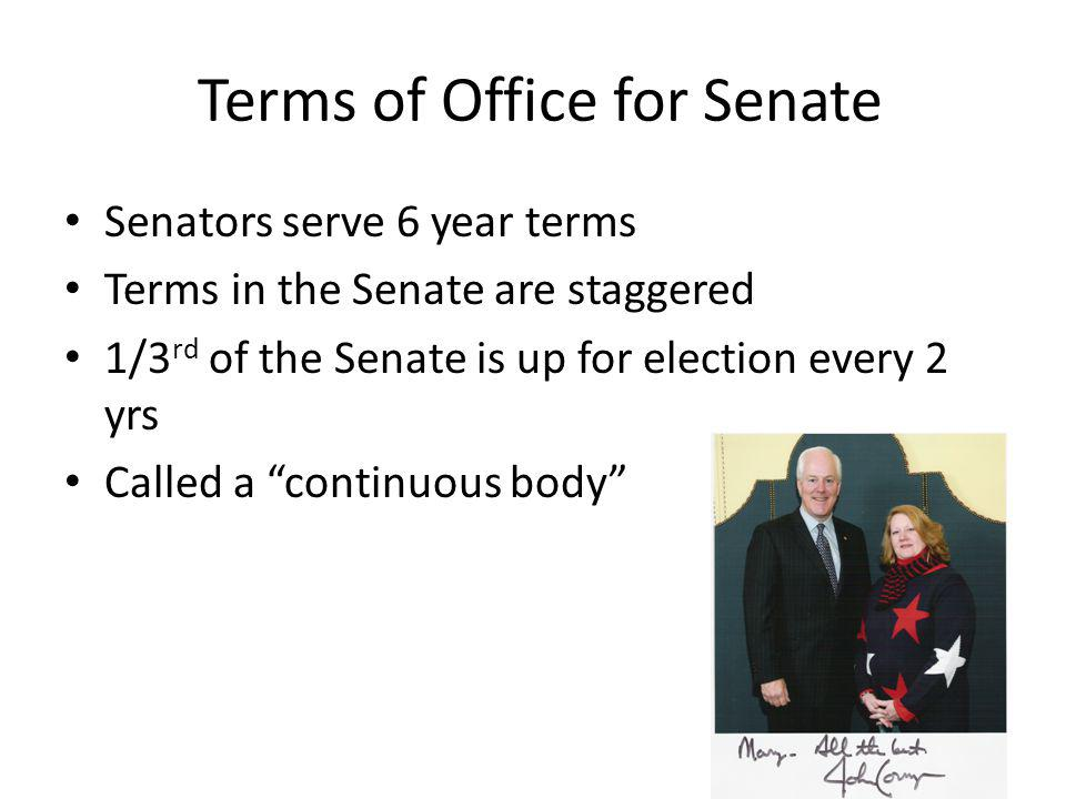 Terms of Office for Senate Senators serve 6 year terms Terms in the Senate are staggered 1/3 rd of the Senate is up for election every 2 yrs Called a continuous body