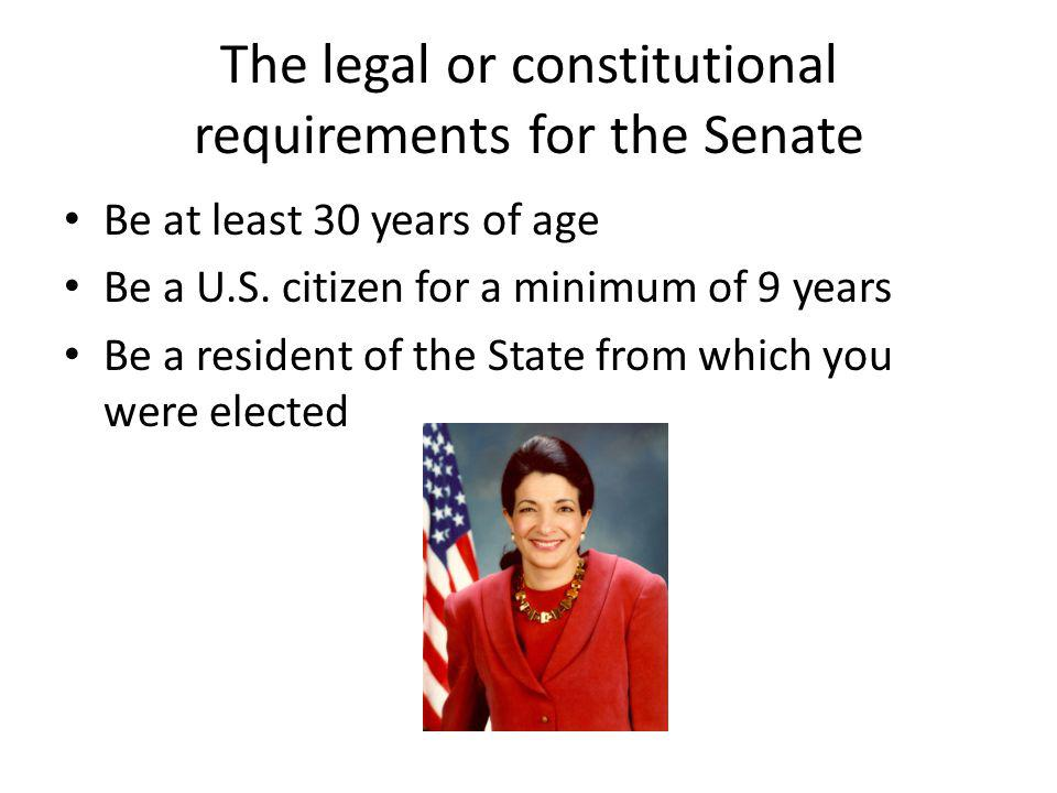 The legal or constitutional requirements for the Senate Be at least 30 years of age Be a U.S.