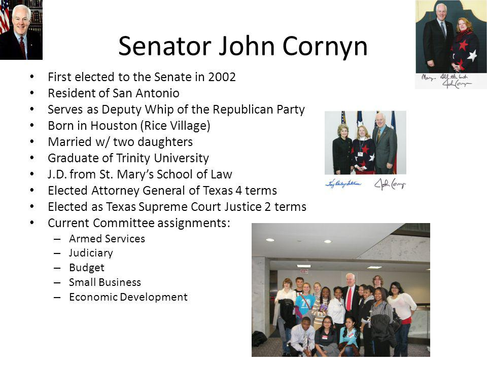 Senator John Cornyn First elected to the Senate in 2002 Resident of San Antonio Serves as Deputy Whip of the Republican Party Born in Houston (Rice Village) Married w/ two daughters Graduate of Trinity University J.D.