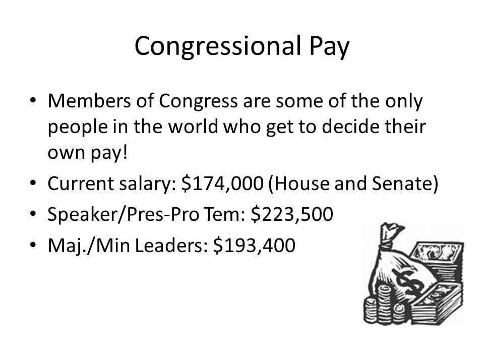 Congressional Pay Members of Congress are some of the only people in the world who get to decide their own pay.