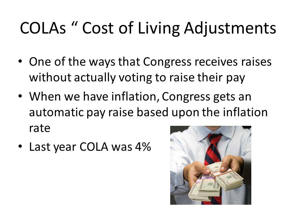COLAs Cost of Living Adjustments One of the ways that Congress receives raises without actually voting to raise their pay When we have inflation, Congress gets an automatic pay raise based upon the inflation rate Last year COLA was 4%