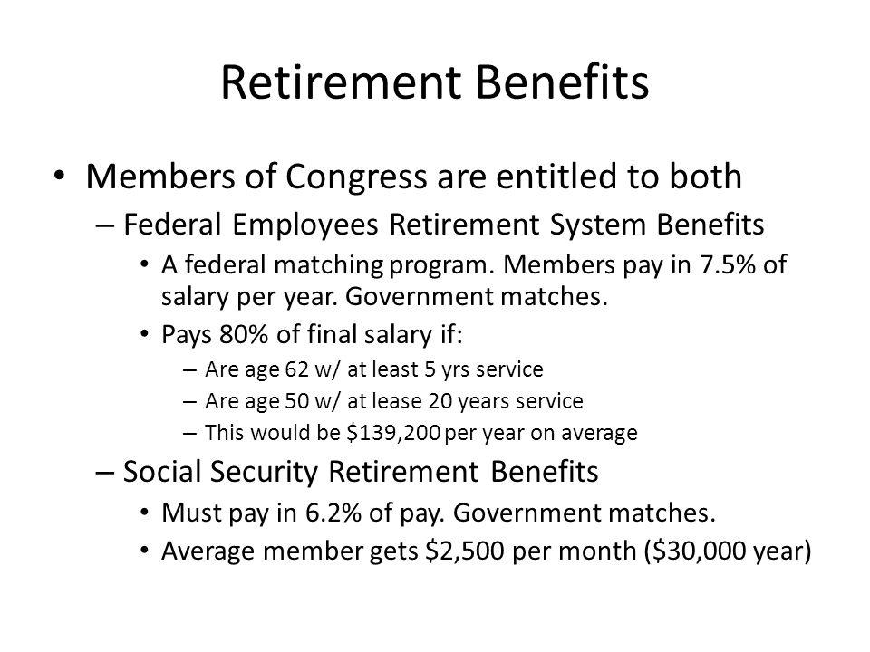 Retirement Benefits Members of Congress are entitled to both – Federal Employees Retirement System Benefits A federal matching program.