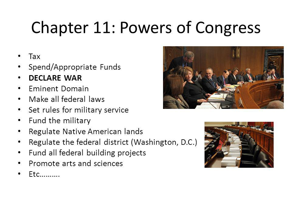 Chapter 11: Powers of Congress Tax Spend/Appropriate Funds DECLARE WAR Eminent Domain Make all federal laws Set rules for military service Fund the military Regulate Native American lands Regulate the federal district (Washington, D.C.) Fund all federal building projects Promote arts and sciences Etc……….