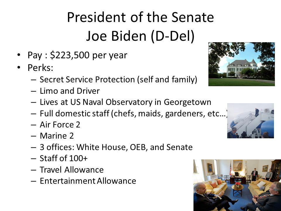 President of the Senate Joe Biden (D-Del) Pay : $223,500 per year Perks: – Secret Service Protection (self and family) – Limo and Driver – Lives at US Naval Observatory in Georgetown – Full domestic staff (chefs, maids, gardeners, etc…) – Air Force 2 – Marine 2 – 3 offices: White House, OEB, and Senate – Staff of 100+ – Travel Allowance – Entertainment Allowance