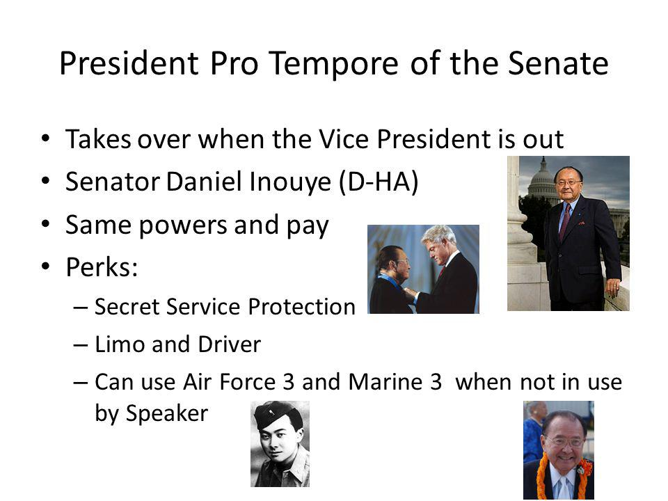 President Pro Tempore of the Senate Takes over when the Vice President is out Senator Daniel Inouye (D-HA) Same powers and pay Perks: – Secret Service Protection – Limo and Driver – Can use Air Force 3 and Marine 3 when not in use by Speaker