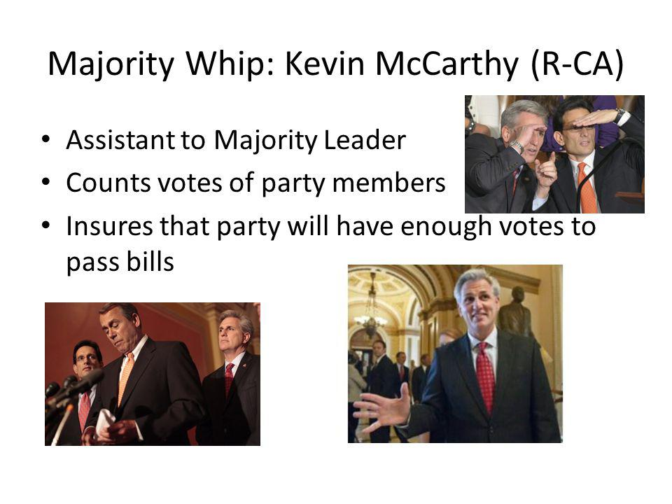 Majority Whip: Kevin McCarthy (R-CA) Assistant to Majority Leader Counts votes of party members Insures that party will have enough votes to pass bills