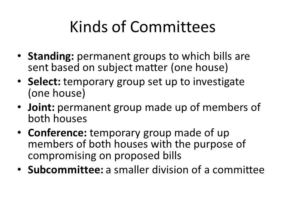 Kinds of Committees Standing: permanent groups to which bills are sent based on subject matter (one house) Select: temporary group set up to investigate (one house) Joint: permanent group made up of members of both houses Conference: temporary group made of up members of both houses with the purpose of compromising on proposed bills Subcommittee: a smaller division of a committee