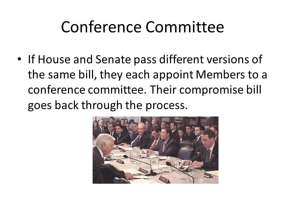 Conference Committee If House and Senate pass different versions of the same bill, they each appoint Members to a conference committee.
