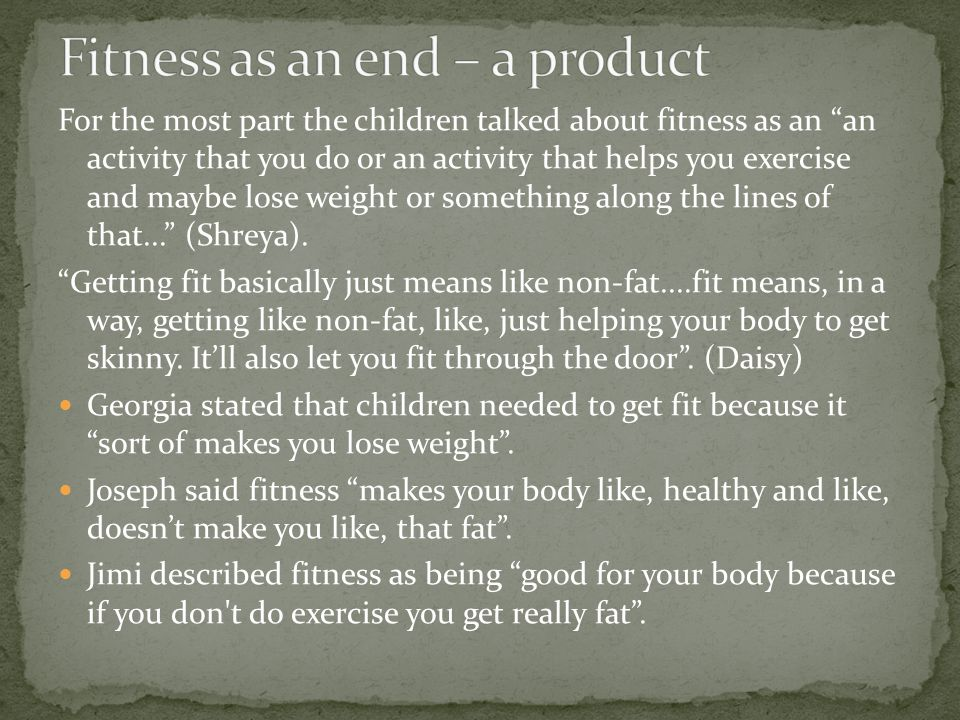 For the most part the children talked about fitness as an an activity that you do or an activity that helps you exercise and maybe lose weight or something along the lines of that...