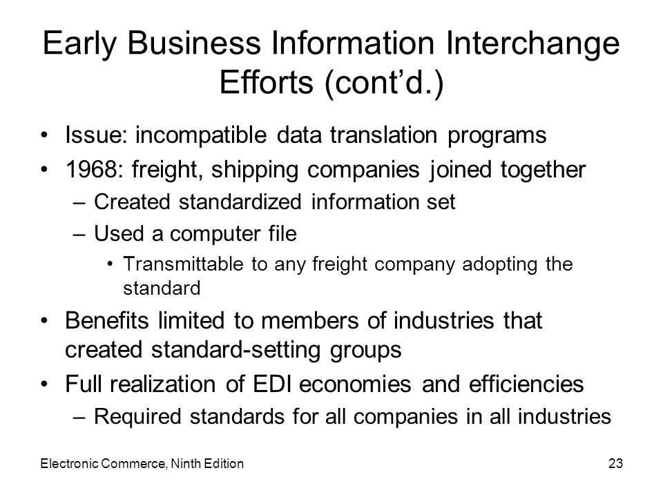 Electronic Commerce, Ninth Edition23 Early Business Information Interchange Efforts (contd.) Issue: incompatible data translation programs 1968: freight, shipping companies joined together –Created standardized information set –Used a computer file Transmittable to any freight company adopting the standard Benefits limited to members of industries that created standard-setting groups Full realization of EDI economies and efficiencies –Required standards for all companies in all industries