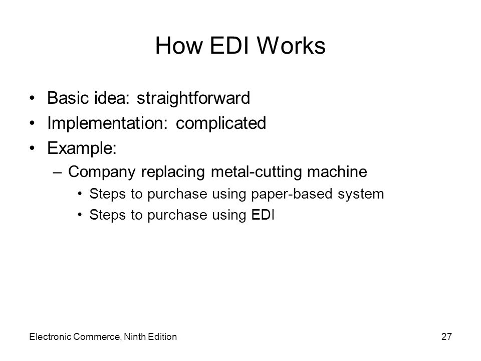 Electronic Commerce, Ninth Edition27 How EDI Works Basic idea: straightforward Implementation: complicated Example: –Company replacing metal-cutting machine Steps to purchase using paper-based system Steps to purchase using EDI