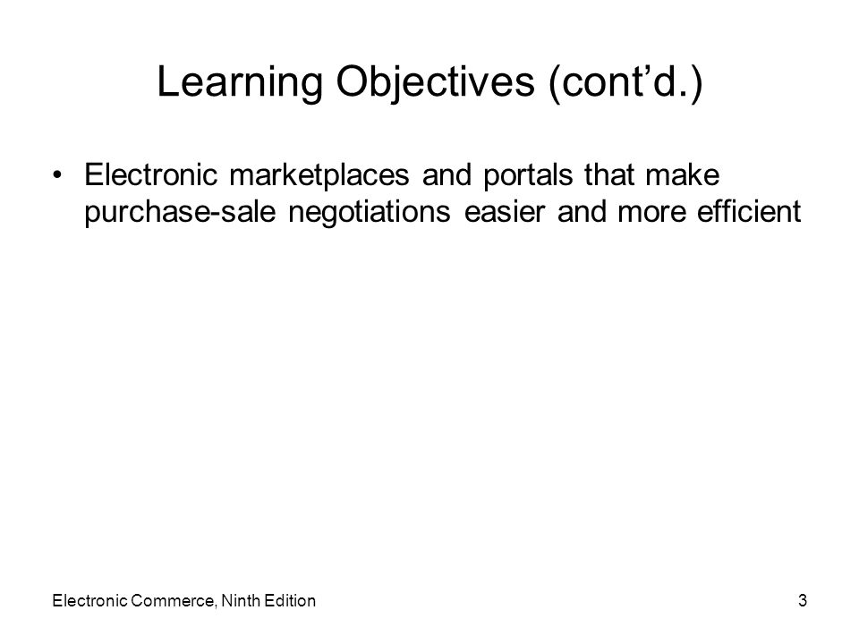 Electronic Commerce, Ninth Edition3 Learning Objectives (contd.) Electronic marketplaces and portals that make purchase-sale negotiations easier and more efficient