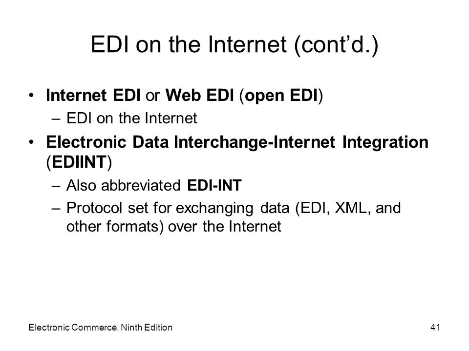Electronic Commerce, Ninth Edition41 EDI on the Internet (contd.) Internet EDI or Web EDI (open EDI) –EDI on the Internet Electronic Data Interchange-Internet Integration (EDIINT) –Also abbreviated EDI-INT –Protocol set for exchanging data (EDI, XML, and other formats) over the Internet