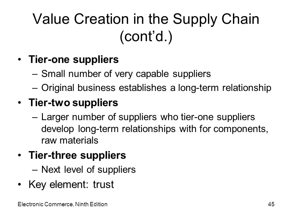 Electronic Commerce, Ninth Edition45 Value Creation in the Supply Chain (contd.) Tier-one suppliers –Small number of very capable suppliers –Original business establishes a long-term relationship Tier-two suppliers –Larger number of suppliers who tier-one suppliers develop long-term relationships with for components, raw materials Tier-three suppliers –Next level of suppliers Key element: trust