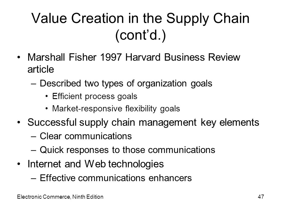 Electronic Commerce, Ninth Edition47 Value Creation in the Supply Chain (contd.) Marshall Fisher 1997 Harvard Business Review article –Described two types of organization goals Efficient process goals Market-responsive flexibility goals Successful supply chain management key elements –Clear communications –Quick responses to those communications Internet and Web technologies –Effective communications enhancers