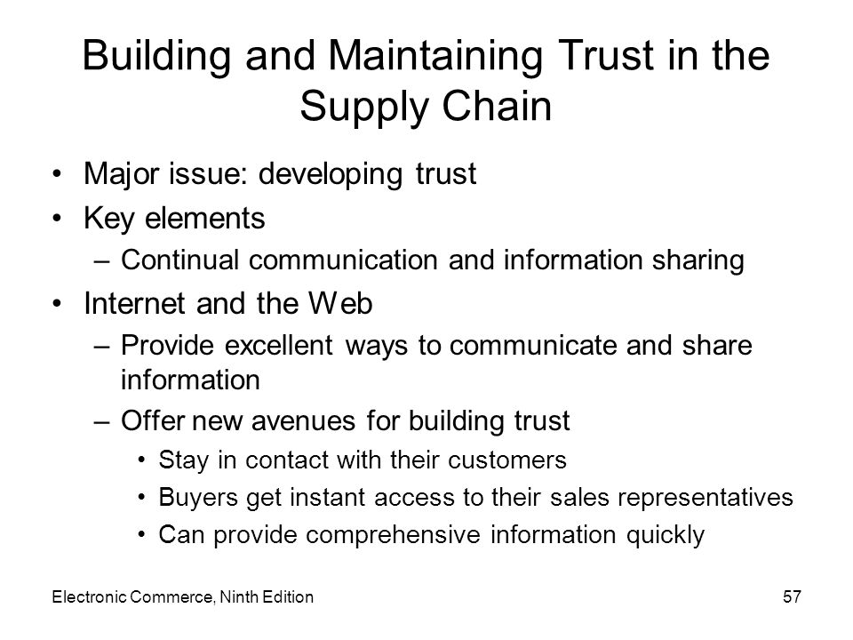 Electronic Commerce, Ninth Edition57 Building and Maintaining Trust in the Supply Chain Major issue: developing trust Key elements –Continual communication and information sharing Internet and the Web –Provide excellent ways to communicate and share information –Offer new avenues for building trust Stay in contact with their customers Buyers get instant access to their sales representatives Can provide comprehensive information quickly