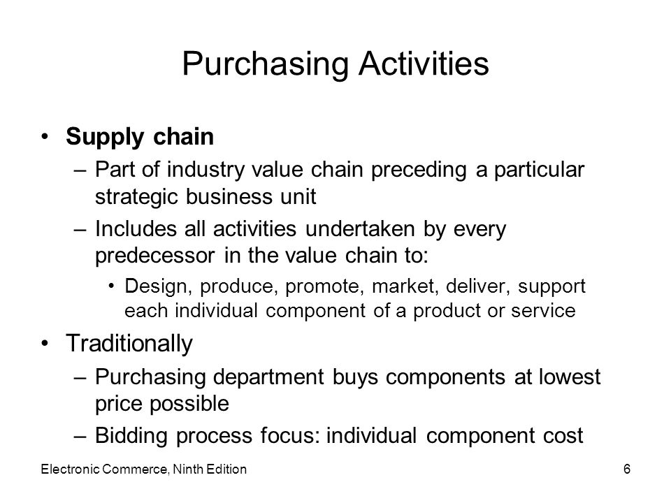 Purchasing Activities Supply chain –Part of industry value chain preceding a particular strategic business unit –Includes all activities undertaken by every predecessor in the value chain to: Design, produce, promote, market, deliver, support each individual component of a product or service Traditionally –Purchasing department buys components at lowest price possible –Bidding process focus: individual component cost Electronic Commerce, Ninth Edition6
