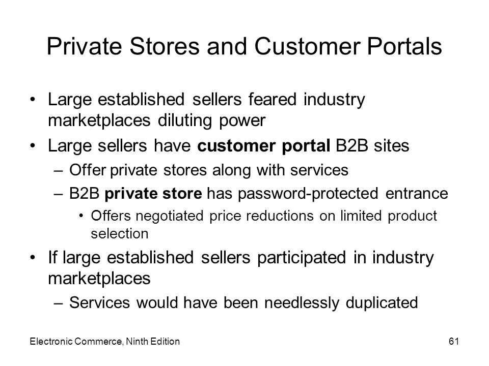 Electronic Commerce, Ninth Edition61 Private Stores and Customer Portals Large established sellers feared industry marketplaces diluting power Large sellers have customer portal B2B sites –Offer private stores along with services –B2B private store has password-protected entrance Offers negotiated price reductions on limited product selection If large established sellers participated in industry marketplaces –Services would have been needlessly duplicated