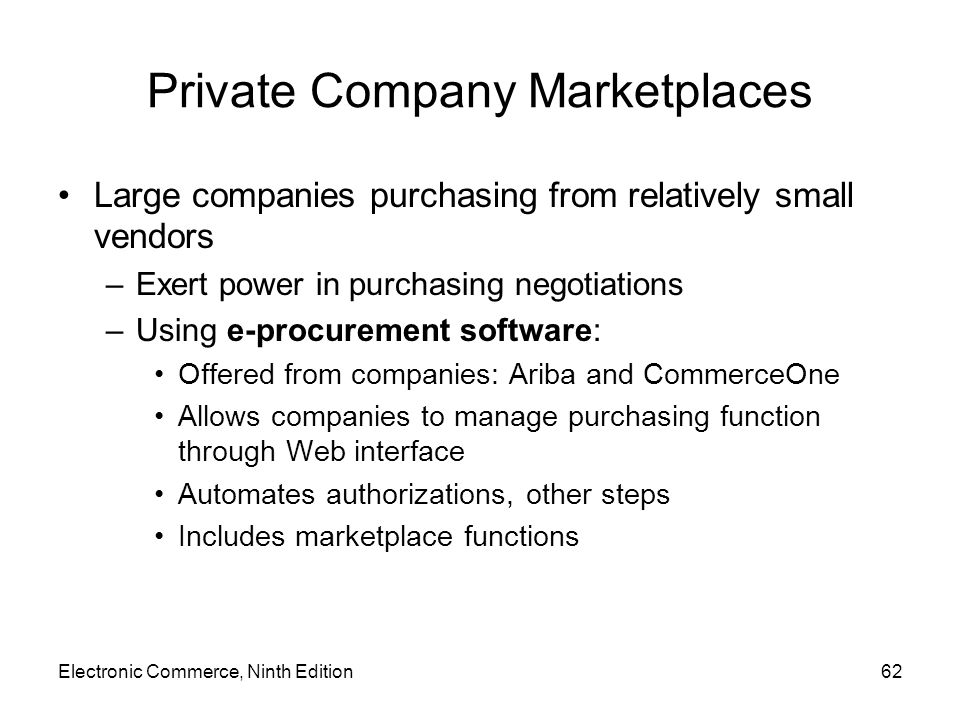 Electronic Commerce, Ninth Edition62 Private Company Marketplaces Large companies purchasing from relatively small vendors –Exert power in purchasing negotiations –Using e-procurement software: Offered from companies: Ariba and CommerceOne Allows companies to manage purchasing function through Web interface Automates authorizations, other steps Includes marketplace functions