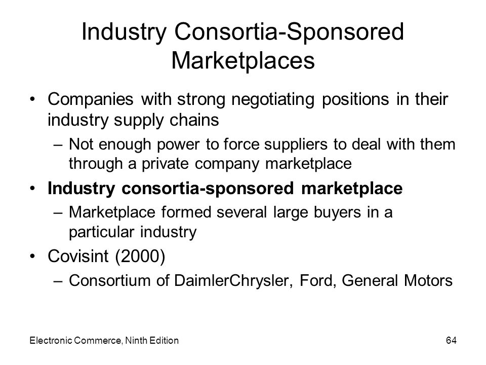 Electronic Commerce, Ninth Edition64 Industry Consortia-Sponsored Marketplaces Companies with strong negotiating positions in their industry supply chains –Not enough power to force suppliers to deal with them through a private company marketplace Industry consortia-sponsored marketplace –Marketplace formed several large buyers in a particular industry Covisint (2000) –Consortium of DaimlerChrysler, Ford, General Motors