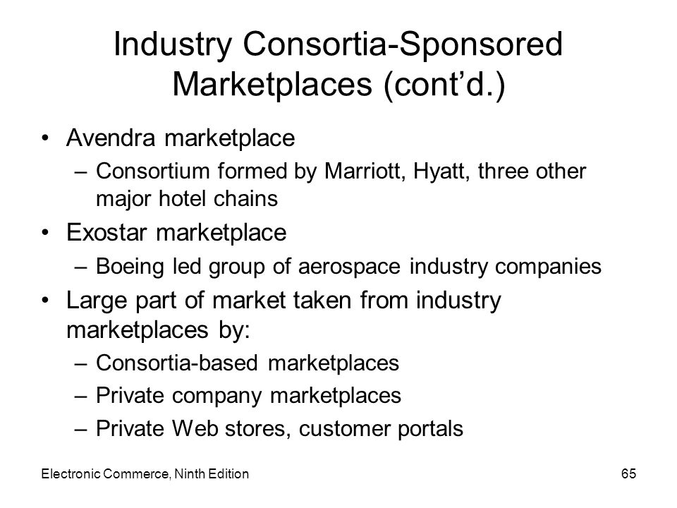 Electronic Commerce, Ninth Edition65 Industry Consortia-Sponsored Marketplaces (contd.) Avendra marketplace –Consortium formed by Marriott, Hyatt, three other major hotel chains Exostar marketplace –Boeing led group of aerospace industry companies Large part of market taken from industry marketplaces by: –Consortia-based marketplaces –Private company marketplaces –Private Web stores, customer portals