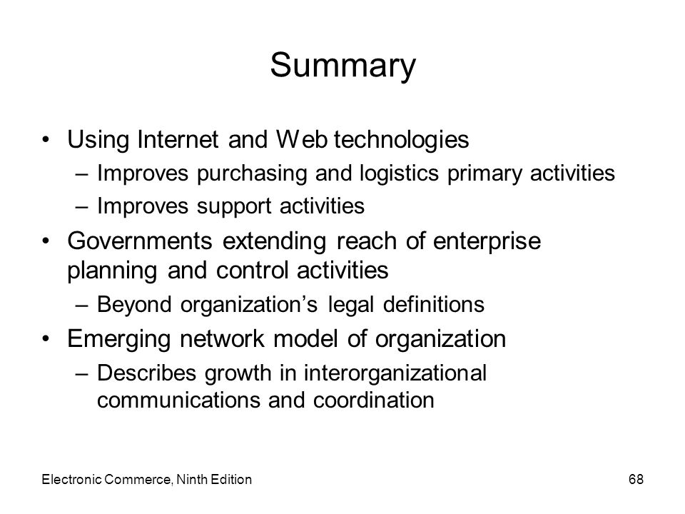 Summary Using Internet and Web technologies –Improves purchasing and logistics primary activities –Improves support activities Governments extending reach of enterprise planning and control activities –Beyond organizations legal definitions Emerging network model of organization –Describes growth in interorganizational communications and coordination Electronic Commerce, Ninth Edition68