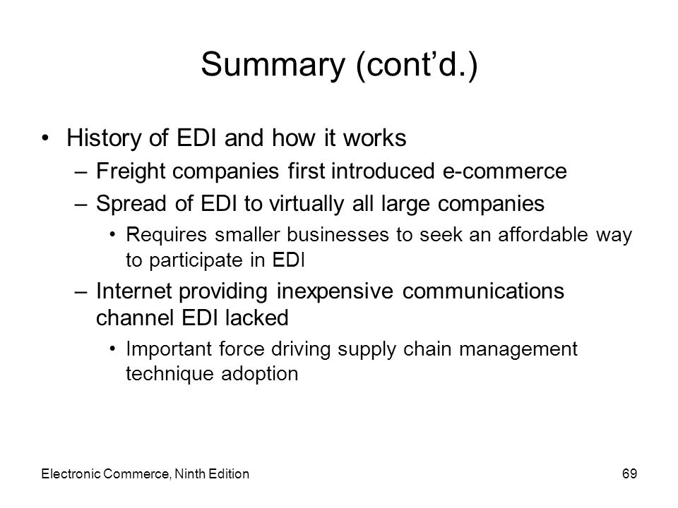 Summary (contd.) History of EDI and how it works –Freight companies first introduced e-commerce –Spread of EDI to virtually all large companies Requires smaller businesses to seek an affordable way to participate in EDI –Internet providing inexpensive communications channel EDI lacked Important force driving supply chain management technique adoption Electronic Commerce, Ninth Edition69