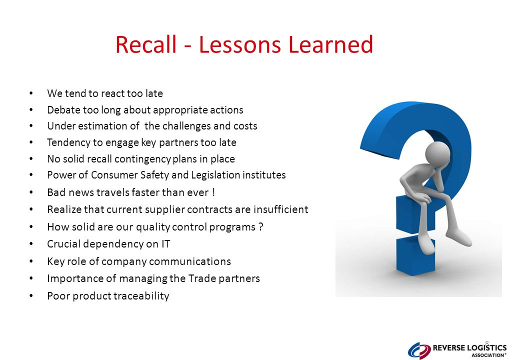 Recall - Lessons Learned We tend to react too late Debate too long about appropriate actions Under estimation of the challenges and costs Tendency to engage key partners too late No solid recall contingency plans in place Power of Consumer Safety and Legislation institutes Bad news travels faster than ever .