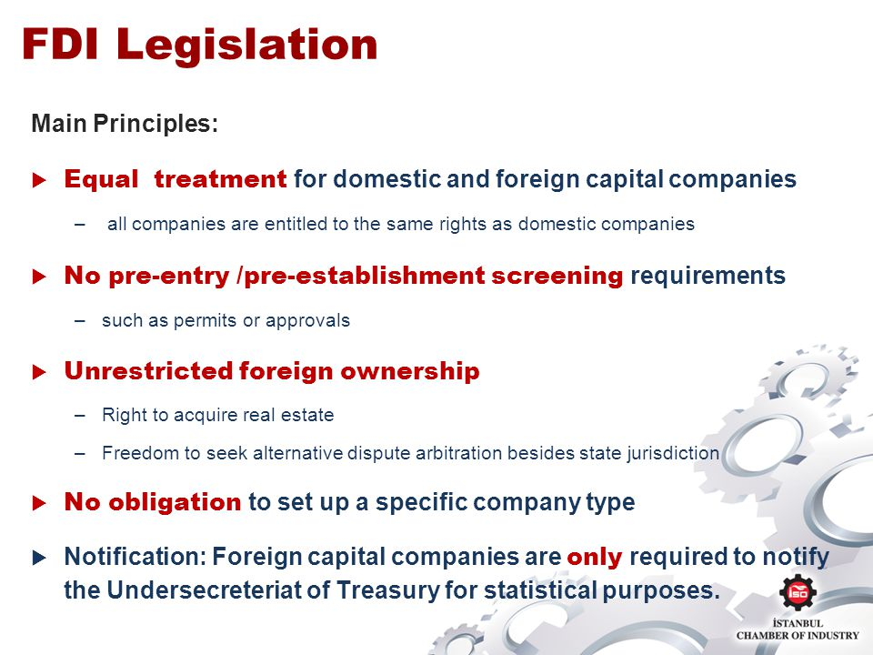 FDI Legislation Main Principles: Equal treatment for domestic and foreign capital companies – all companies are entitled to the same rights as domestic companies No pre-entry /pre-establishment screening requirements –such as permits or approvals Unrestricted foreign ownership –Right to acquire real estate –Freedom to seek alternative dispute arbitration besides state jurisdiction No obligation to set up a specific company type Notification: Foreign capital companies are only required to notify the Undersecreteriat of Treasury for statistical purposes.