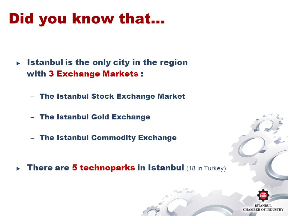 Did you know that… Istanbul is the only city in the region with 3 Exchange Markets : –The Istanbul Stock Exchange Market –The Istanbul Gold Exchange –The Istanbul Commodity Exchange There are 5 technoparks in Istanbul (18 in Turkey)
