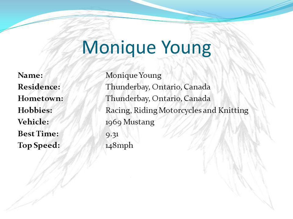 Name: Monique Young Residence: Thunderbay, Ontario, Canada Hometown: Thunderbay, Ontario, Canada Hobbies:Racing, Riding Motorcycles and Knitting Vehicle:1969 Mustang Best Time:9.31 Top Speed:148mph