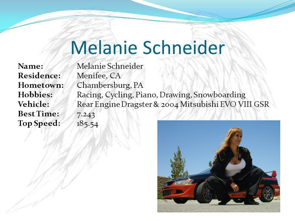 Name: Melanie Schneider Residence: Menifee, CA Hometown: Chambersburg, PA Hobbies: Racing, Cycling, Piano, Drawing, Snowboarding Vehicle:Rear Engine Dragster & 2004 Mitsubishi EVO VIII GSR Best Time: 7.243 Top Speed: 185.54