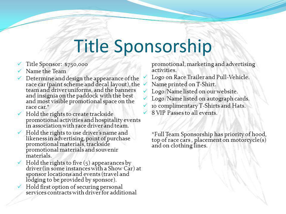 Title Sponsorship Title Sponsor: $750,000 Name the Team Determine and design the appearance of the race car (paint scheme and decal layout), the team and driver uniforms, and the banners and insignia on the paddock with the best and most visible promotional space on the race car.* Hold the rights to create trackside promotional activities and hospitality events in association with race driver and team.