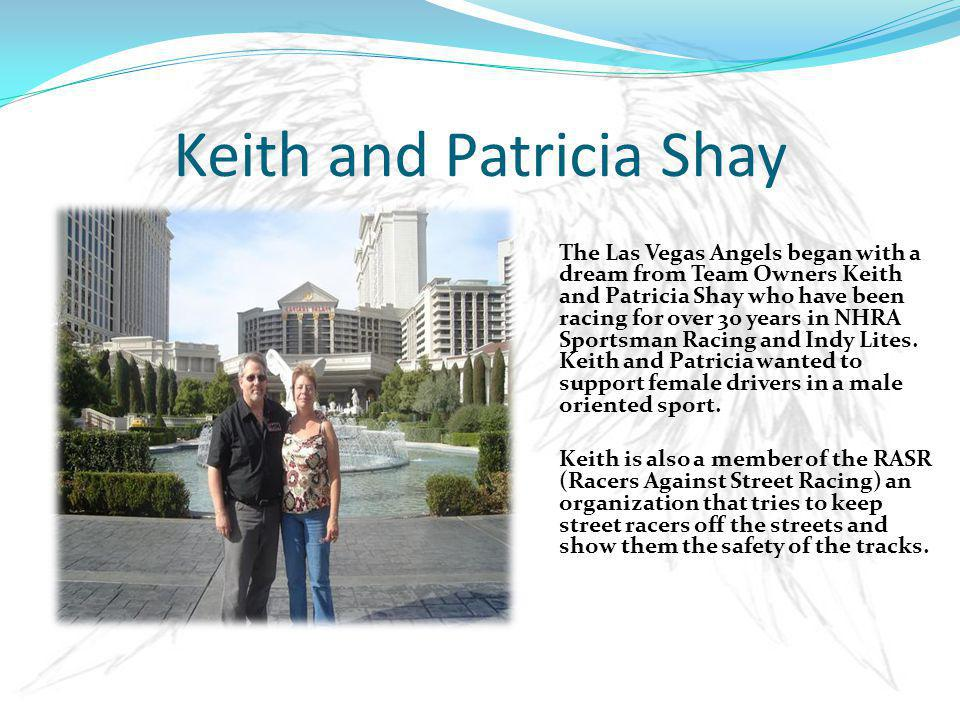 Keith and Patricia Shay The Las Vegas Angels began with a dream from Team Owners Keith and Patricia Shay who have been racing for over 30 years in NHRA Sportsman Racing and Indy Lites.
