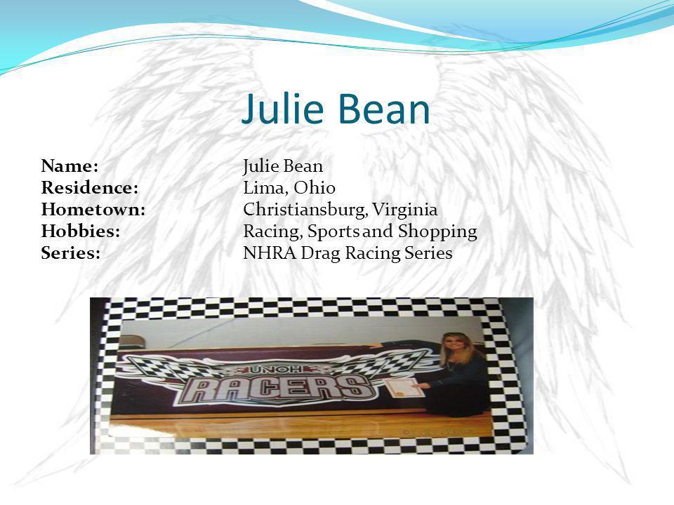 Name: Julie Bean Residence: Lima, Ohio Hometown: Christiansburg, Virginia Hobbies: Racing, Sports and Shopping Series: NHRA Drag Racing Series