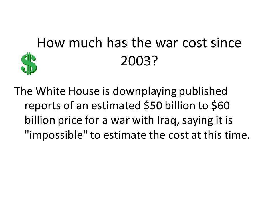 How much has the war cost since 2003? The White House is downplaying published reports of an estimated $50 billion to $60 billion price for a war with